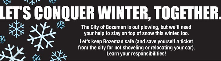 Let's Conquer Winter, Together.  The City of Bozeman is out plowing, but we'll need your help to stay on top of snow this winter, too.  Let's keep Bozeman safe (and save yourself a ticket from the city for not shoveling or relocating your car). Learn your responsibilities! Banner